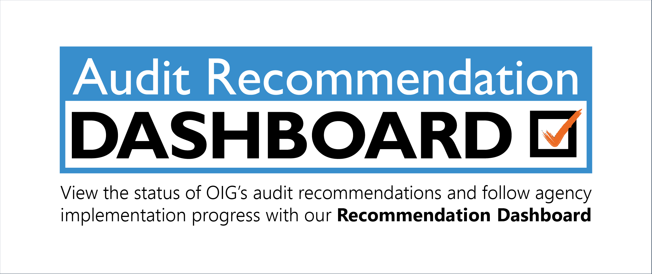 Audit Recommendation Dashboard: View the status of OIG's audit recommendations and follow agency implementation progress with our Recommendation Dashboard